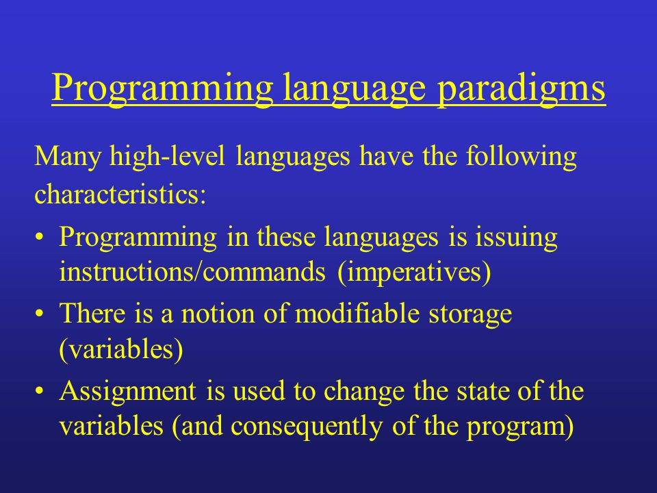 Programming language paradigms Many high-level languages have the following characteristics: Programming in these languages is issuing instructions/commands (imperatives) There is a notion of modifiable storage (variables) Assignment is used to change the state of the variables (and consequently of the program)