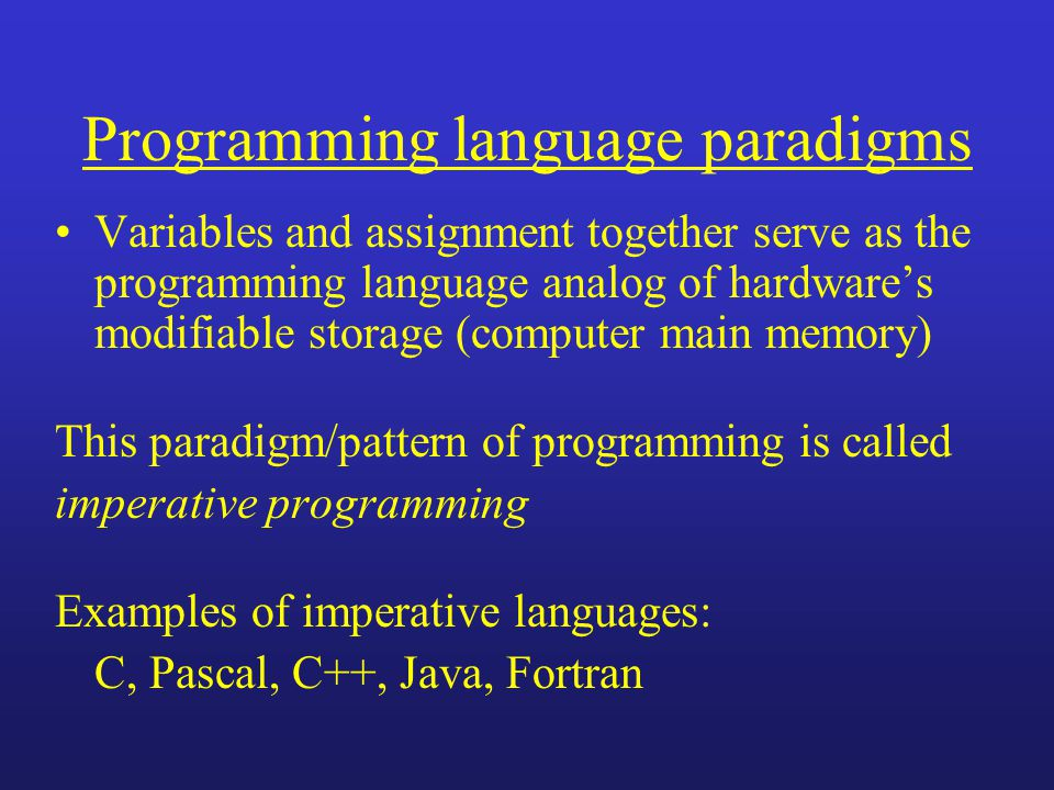 Programming language paradigms Variables and assignment together serve as the programming language analog of hardwares modifiable storage (computer main memory) This paradigm/pattern of programming is called imperative programming Examples of imperative languages: C, Pascal, C++, Java, Fortran