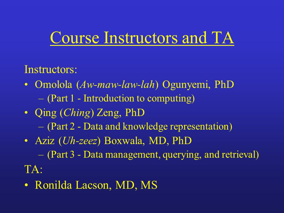 Course Instructors and TA Instructors: Omolola (Aw-maw-law-lah) Ogunyemi, PhD –(Part 1 - Introduction to computing) Qing (Ching) Zeng, PhD –(Part 2 - Data and knowledge representation) Aziz (Uh-zeez) Boxwala, MD, PhD –(Part 3 - Data management, querying, and retrieval) TA: Ronilda Lacson, MD, MS