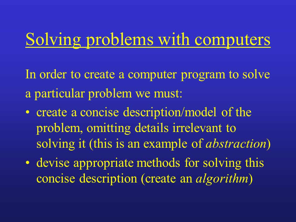 Solving problems with computers In order to create a computer program to solve a particular problem we must: create a concise description/model of the problem, omitting details irrelevant to solving it (this is an example of abstraction) devise appropriate methods for solving this concise description (create an algorithm)