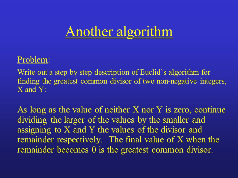 Another algorithm Problem: Write out a step by step description of Euclids algorithm for finding the greatest common divisor of two non-negative integers, X and Y: As long as the value of neither X nor Y is zero, continue dividing the larger of the values by the smaller and assigning to X and Y the values of the divisor and remainder respectively.