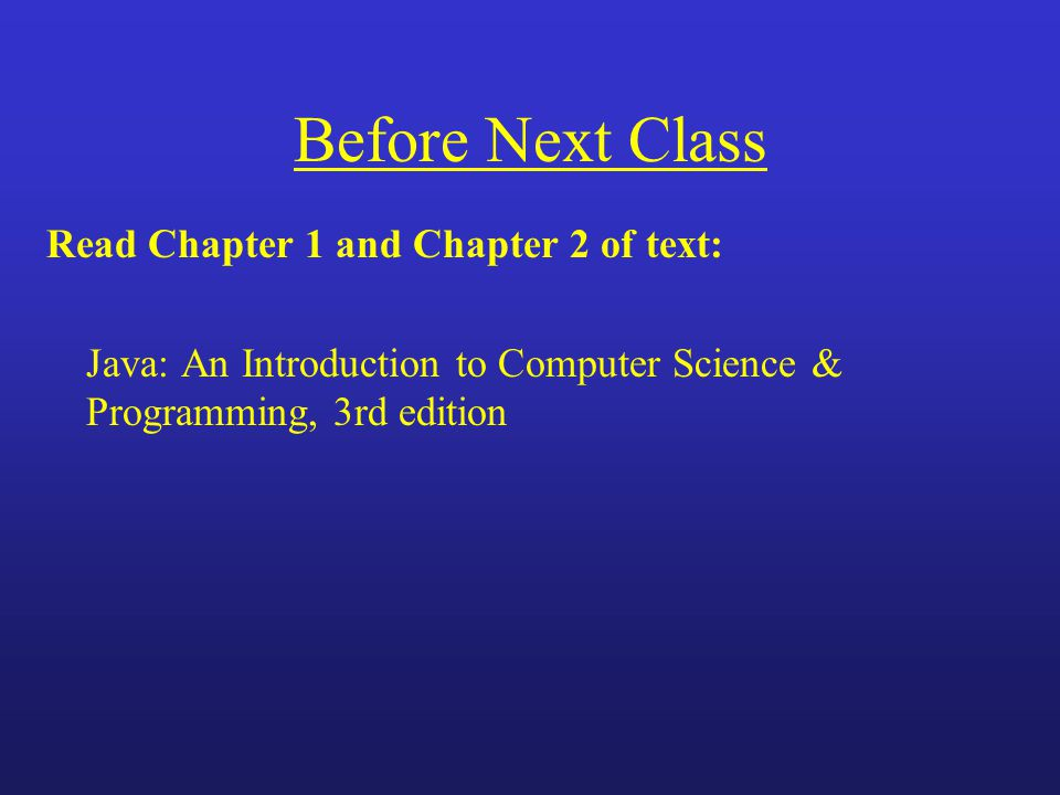 Before Next Class Read Chapter 1 and Chapter 2 of text: Java: An Introduction to Computer Science & Programming, 3rd edition