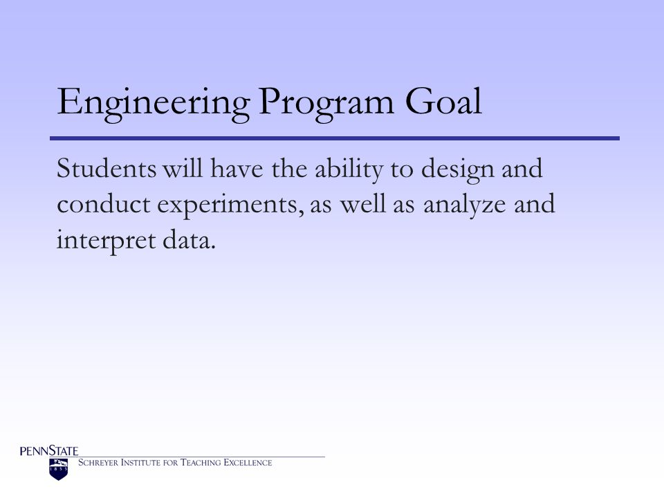 Engineering Program Goal Students will have the ability to design and conduct experiments, as well as analyze and interpret data.