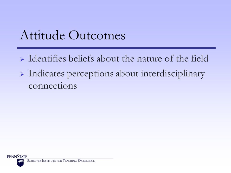 Attitude Outcomes Identifies beliefs about the nature of the field Indicates perceptions about interdisciplinary connections