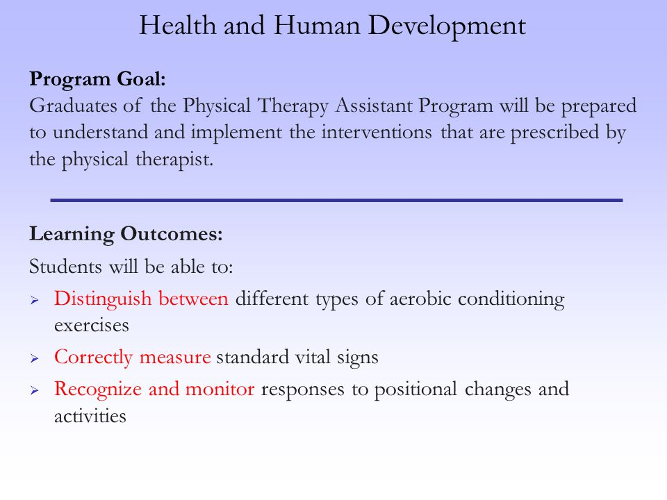 Learning Outcomes: Students will be able to: Distinguish between different types of aerobic conditioning exercises Correctly measure standard vital signs Recognize and monitor responses to positional changes and activities Program Goal: Graduates of the Physical Therapy Assistant Program will be prepared to understand and implement the interventions that are prescribed by the physical therapist.