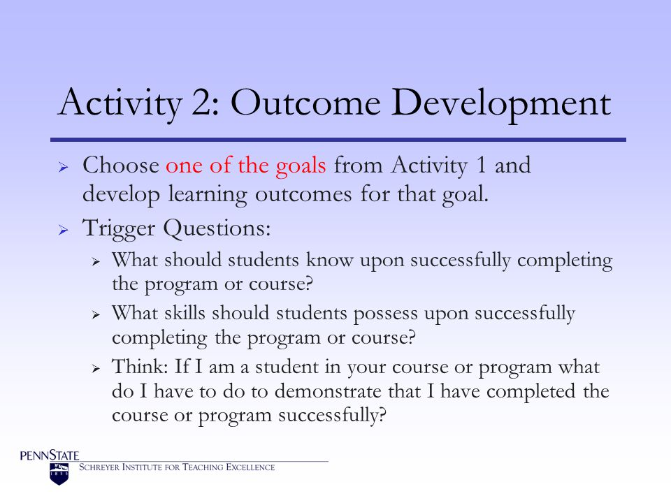Activity 2: Outcome Development Choose one of the goals from Activity 1 and develop learning outcomes for that goal.