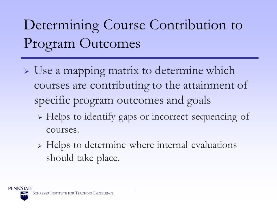 Determining Course Contribution to Program Outcomes Use a mapping matrix to determine which courses are contributing to the attainment of specific program outcomes and goals Helps to identify gaps or incorrect sequencing of courses.