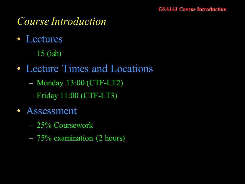G5AIAI Course Introduction Course Introduction Lectures –15 (ish) Lecture Times and Locations –Monday 13:00 (CTF-LT2) –Friday 11:00 (CTF-LT3) Assessment –25% Coursework –75% examination (2 hours)