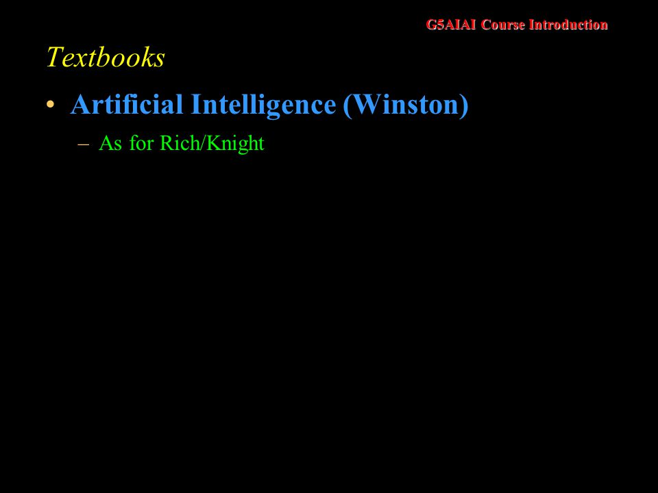 G5AIAI Course Introduction Textbooks Artificial Intelligence (Winston) –As for Rich/Knight