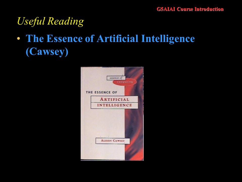 G5AIAI Course Introduction Useful Reading The Essence of Artificial Intelligence (Cawsey)