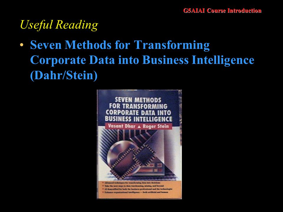 G5AIAI Course Introduction Useful Reading Seven Methods for Transforming Corporate Data into Business Intelligence (Dahr/Stein)