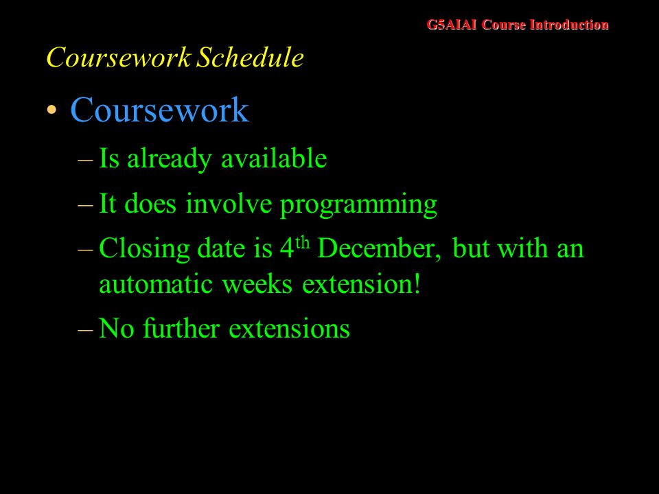 G5AIAI Course Introduction Coursework Schedule Coursework –Is already available –It does involve programming –Closing date is 4 th December, but with an automatic weeks extension.