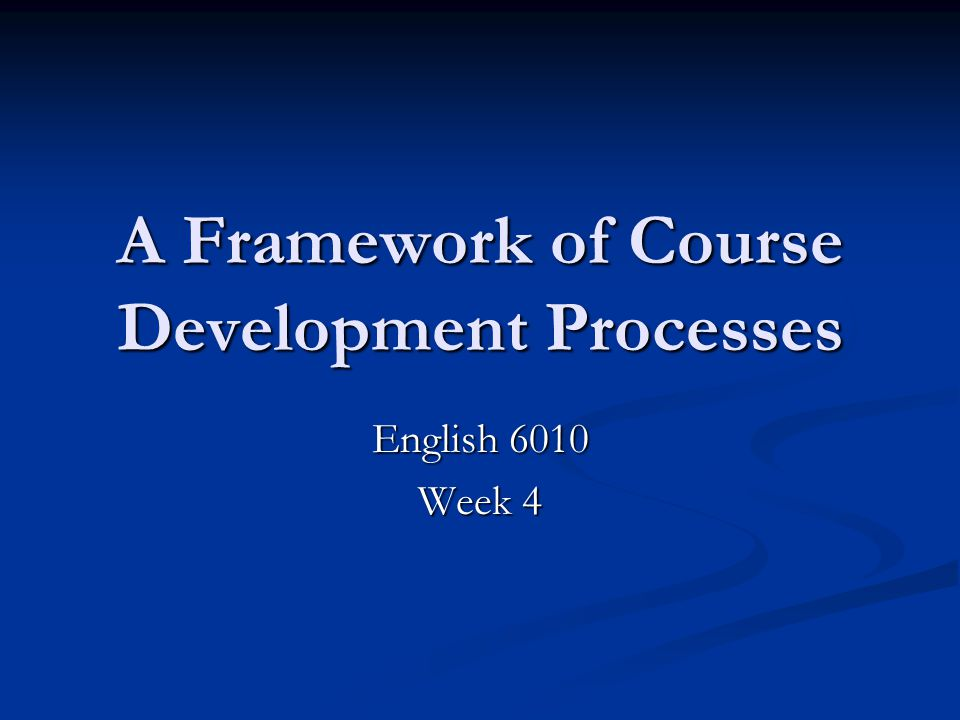 A Framework of Course Development Processes English 6010 Week 4