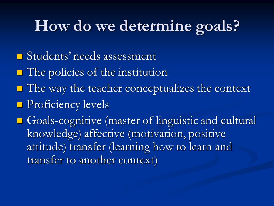 How do we determine goals? Students needs assessment Students needs assessment The policies of the institution The policies of the institution The way