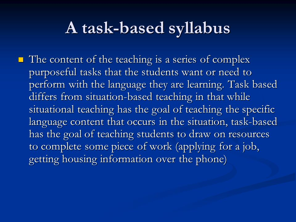 A task-based syllabus The content of the teaching is a series of complex purposeful tasks that the students want or need to perform with the language