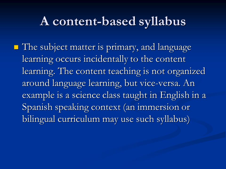 A content-based syllabus The subject matter is primary, and language learning occurs incidentally to the content learning. The content teaching is not
