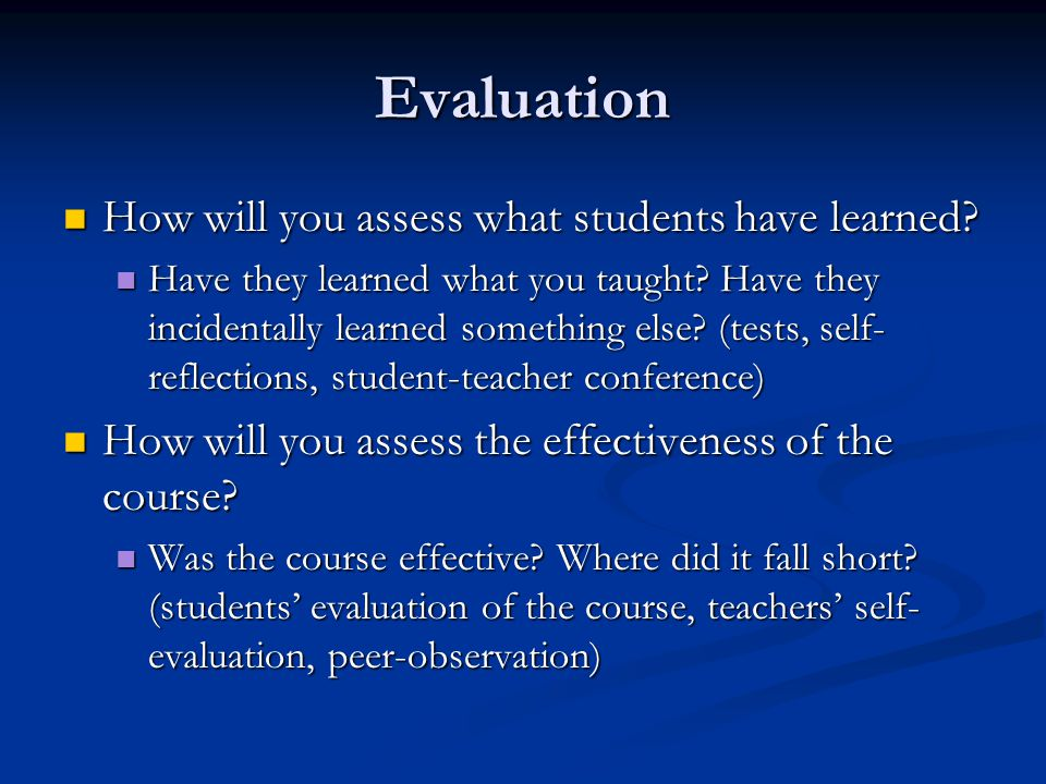 Evaluation How will you assess what students have learned? How will you assess what students have learned? Have they learned what you taught? Have the