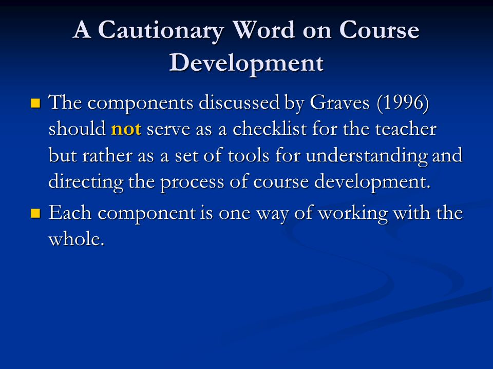 A Cautionary Word on Course Development The components discussed by Graves (1996) should not serve as a checklist for the teacher but rather as a set