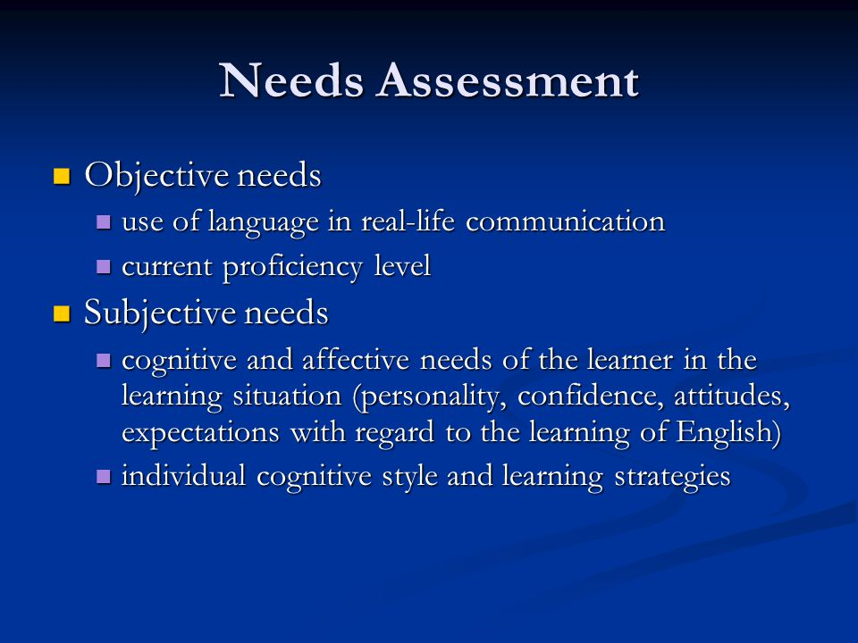 Assessing subjective needs Students attitudes toward Students attitudes toward the target language and culture the target language and culture Learning Learning themselves as learners themselves as learners purposes for studying the language purposes for studying the language preferences with respect to how they will learn preferences with respect to how they will learn If subjective needs are not taken into account, then objective needs may not be met If subjective needs are not taken into account, then objective needs may not be met