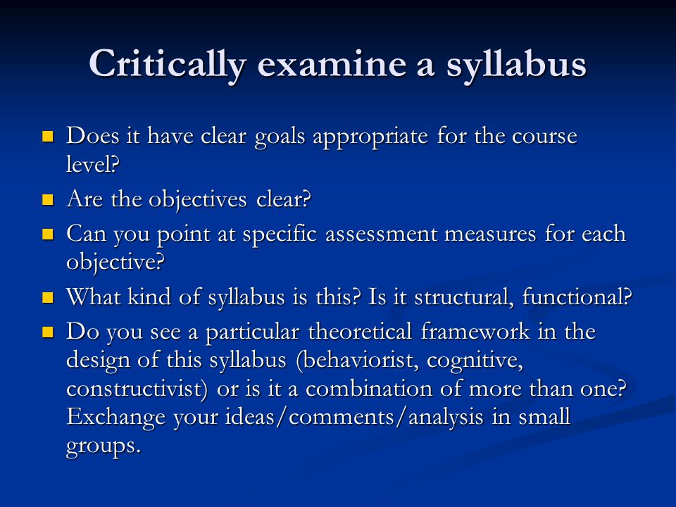 Critically examine a syllabus Does it have clear goals appropriate for the course level? Does it have clear goals appropriate for the course level? Ar