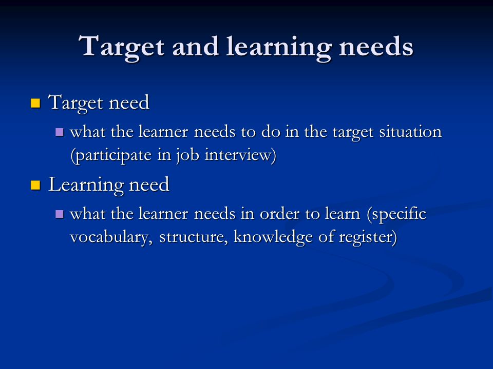 Target and learning needs Target need Target need what the learner needs to do in the target situation (participate in job interview) what the learner