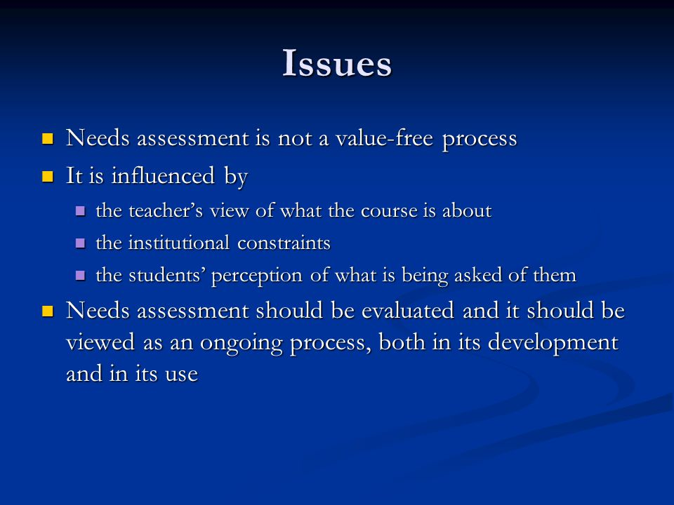 Issues Needs assessment is not a value-free process Needs assessment is not a value-free process It is influenced by It is influenced by the teachers