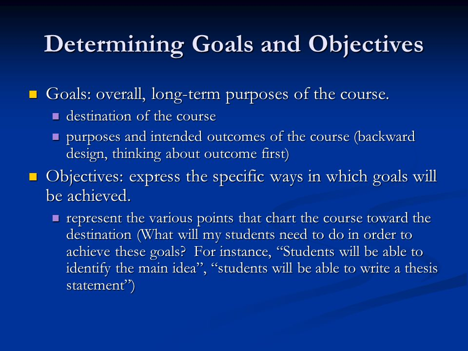 Determining Goals and Objectives Goals: overall, long-term purposes of the course. Goals: overall, long-term purposes of the course. destination of th