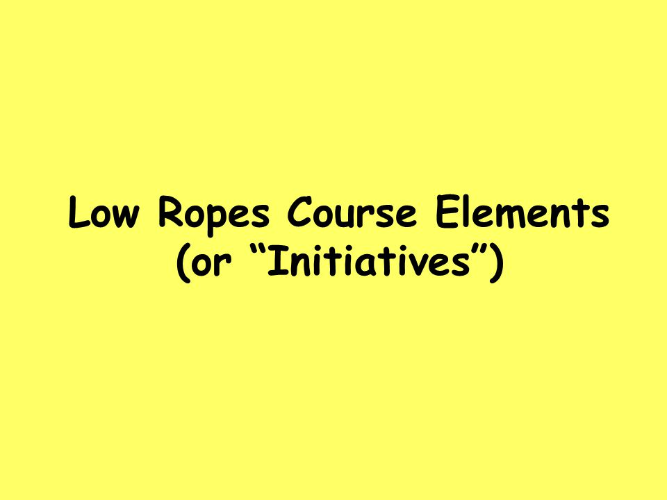 Purpose of a Low Ropes Course For groups of people (8-12) Challenge is in problem solving Risk is low Problem solving yields insights toward behavior & communication