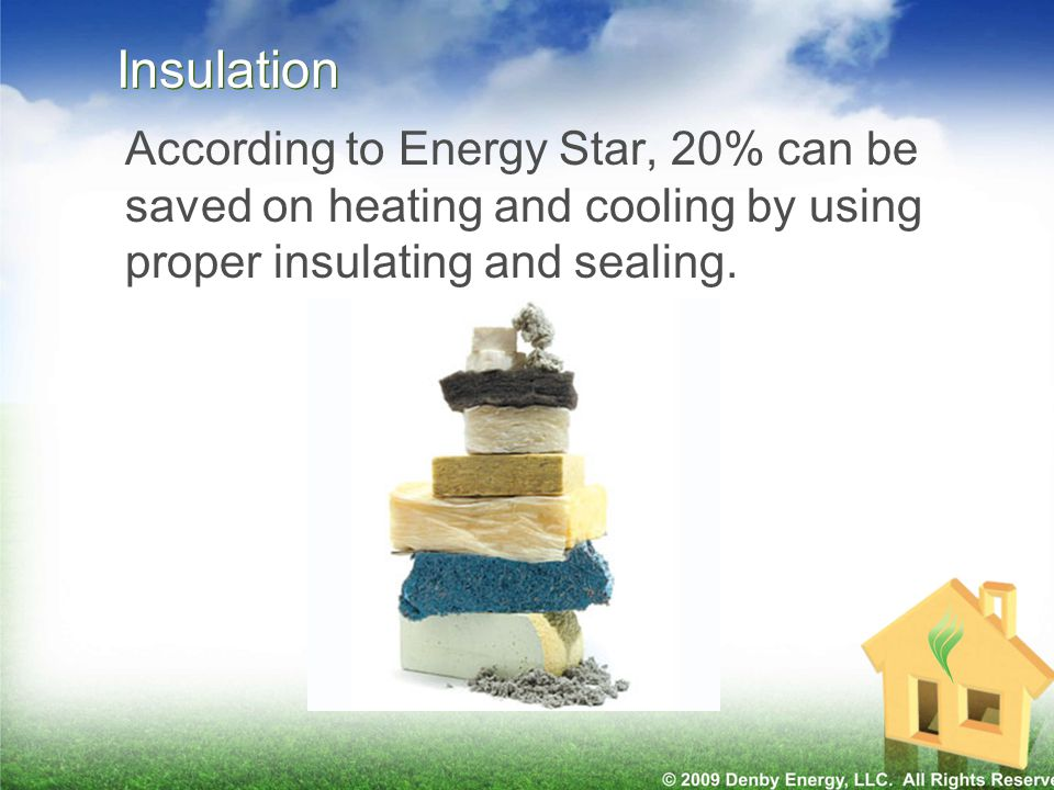 Insulation According to Energy Star, 20% can be saved on heating and cooling by using proper insulating and sealing.