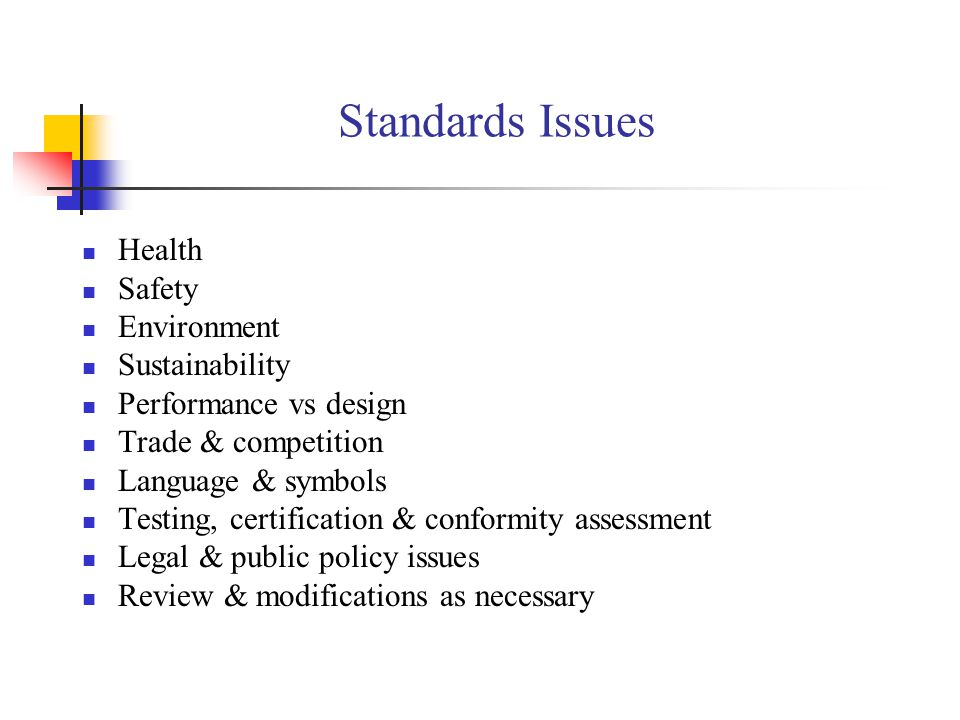 Standards Issues Health Safety Environment Sustainability Performance vs design Trade & competition Language & symbols Testing, certification & conformity assessment Legal & public policy issues Review & modifications as necessary