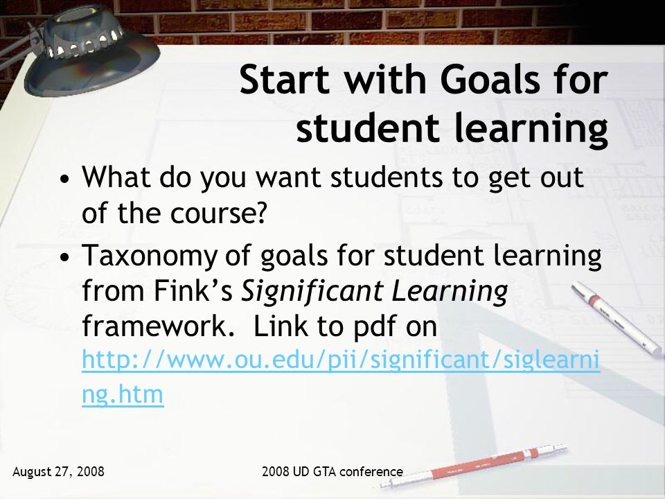 August 27, 20082008 UD GTA conference Start with Goals for student learning What do you want students to get out of the course.
