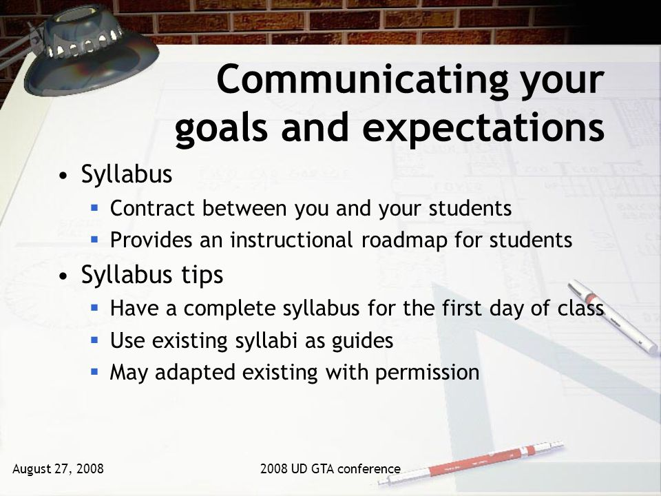 August 27, 20082008 UD GTA conference Communicating your goals and expectations Syllabus Contract between you and your students Provides an instructional roadmap for students Syllabus tips Have a complete syllabus for the first day of class Use existing syllabi as guides May adapted existing with permission