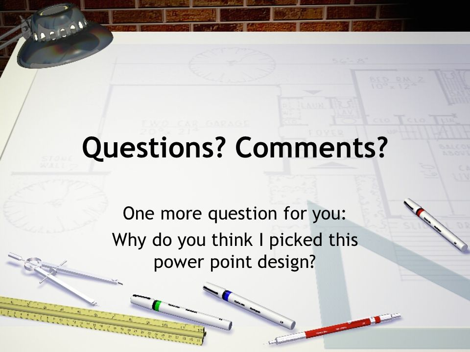 Questions Comments One more question for you: Why do you think I picked this power point design