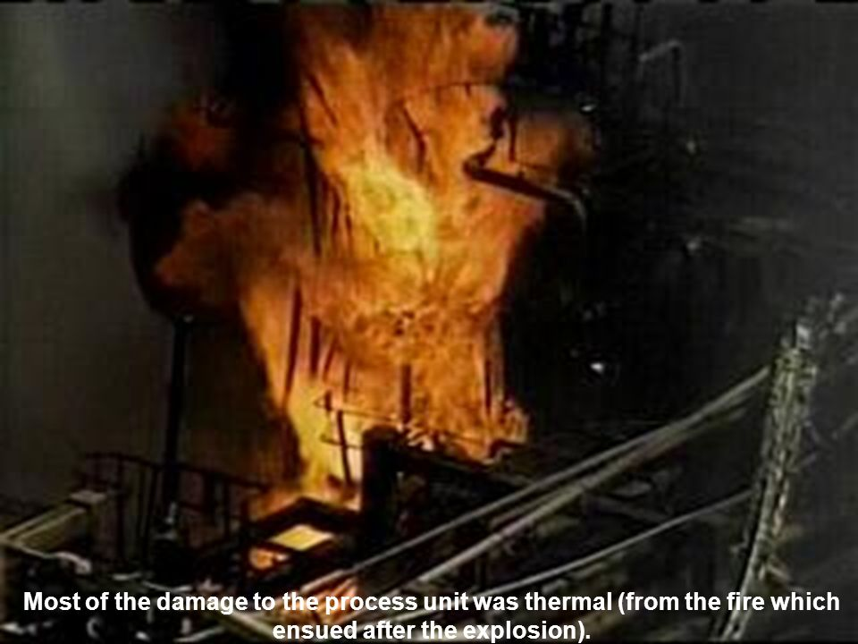 Most of the damage to the process unit was thermal (from the fire which ensued after the explosion).