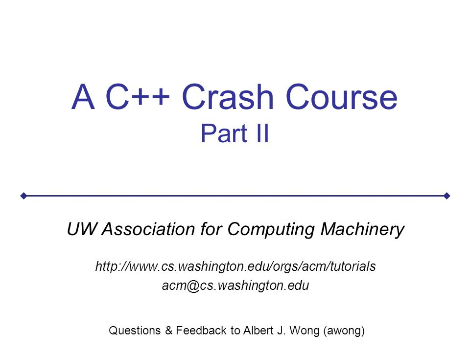 A C++ Crash Course Part II UW Association for Computing Machinery http://www.cs.washington.edu/orgs/acm/tutorials acm@cs.washington.edu Questions & Feedback to Albert J.