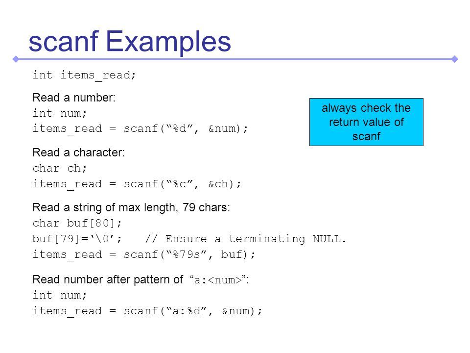 scanf Examples int items_read; Read a number: int num; items_read = scanf(%d, &num); Read a character: char ch; items_read = scanf(%c, &ch); Read a string of max length, 79 chars: char buf[80]; buf[79]=\0; // Ensure a terminating NULL.