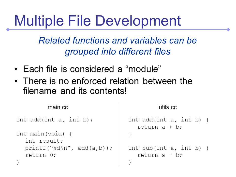 Multiple File Development Related functions and variables can be grouped into different files Each file is considered a module There is no enforced relation between the filename and its contents.