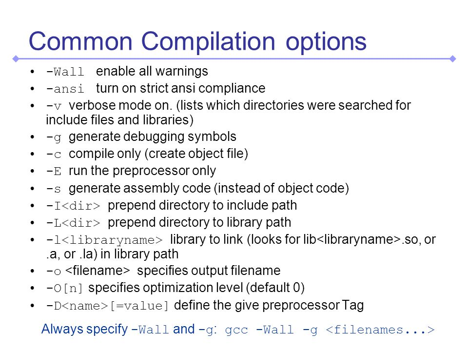 Common Compilation options -Wall enable all warnings -ansi turn on strict ansi compliance -v verbose mode on.