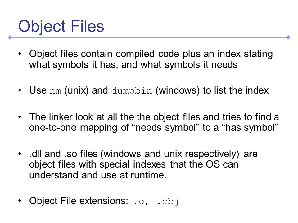 Object Files Object files contain compiled code plus an index stating what symbols it has, and what symbols it needs Use nm (unix) and dumpbin (windows) to list the index The linker look at all the the object files and tries to find a one-to-one mapping of needs symbol to a has symbol.dll and.so files (windows and unix respectively) are object files with special indexes that the OS can understand and use at runtime.
