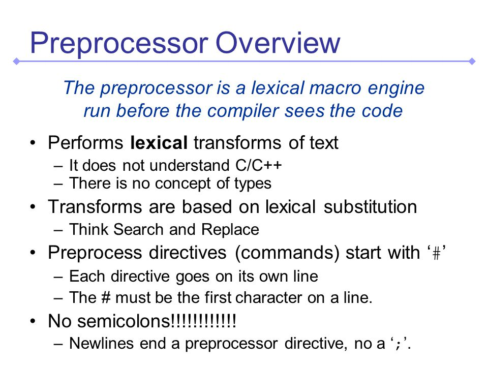 Preprocessor Overview The preprocessor is a lexical macro engine run before the compiler sees the code Performs lexical transforms of text –It does not understand C/C++ –There is no concept of types Transforms are based on lexical substitution –Think Search and Replace Preprocess directives (commands) start with # –Each directive goes on its own line –The # must be the first character on a line.