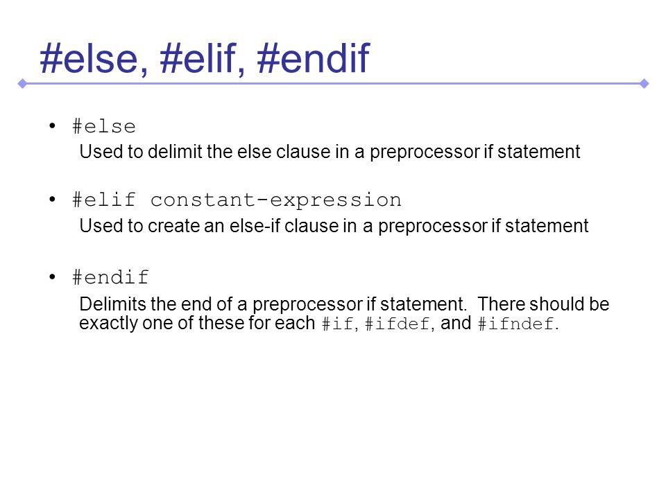 #else, #elif, #endif #else Used to delimit the else clause in a preprocessor if statement #elif constant-expression Used to create an else-if clause in a preprocessor if statement #endif Delimits the end of a preprocessor if statement.