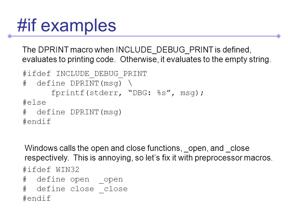 #if examples #ifdef INCLUDE_DEBUG_PRINT # define DPRINT(msg) \ fprintf(stderr, DBG: %s, msg); #else # define DPRINT(msg) #endif #ifdef WIN32 # define open _open # define close _close #endif The DPRINT macro when INCLUDE_DEBUG_PRINT is defined, evaluates to printing code.