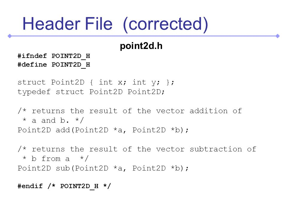 Header File (corrected) point2d.h #ifndef POINT2D_H #define POINT2D_H struct Point2D { int x; int y; }; typedef struct Point2D Point2D; /* returns the result of the vector addition of * a and b.