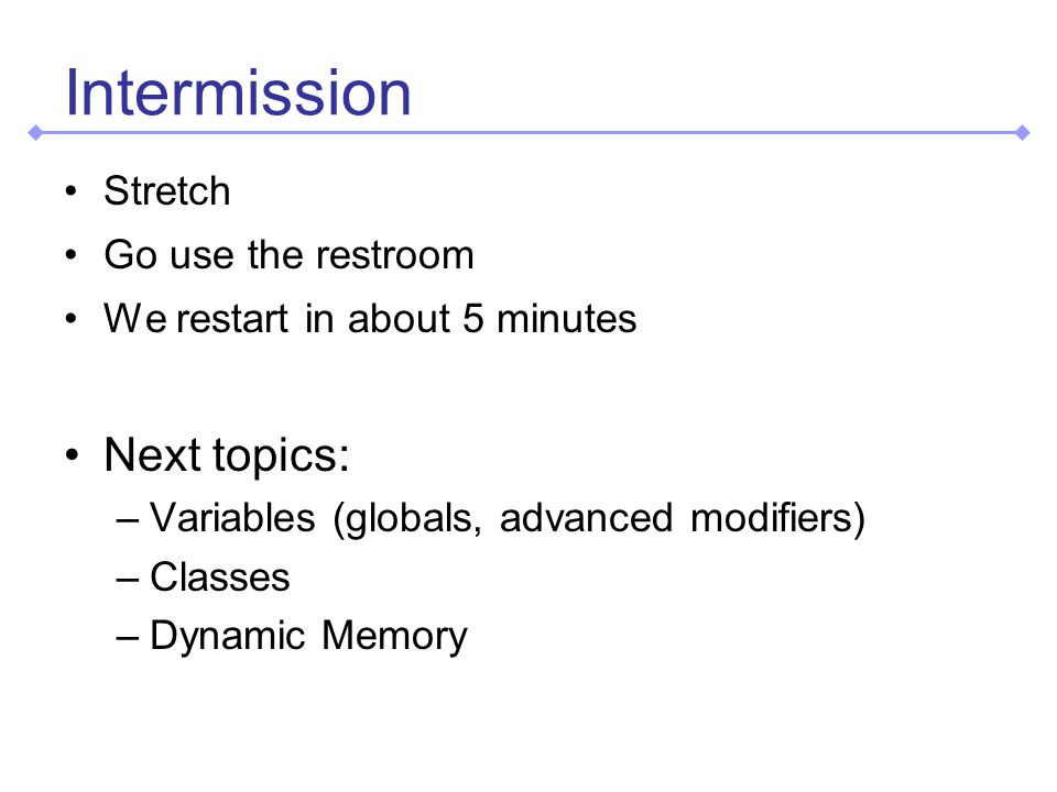 Intermission Stretch Go use the restroom We restart in about 5 minutes Next topics: –Variables (globals, advanced modifiers) –Classes –Dynamic Memory