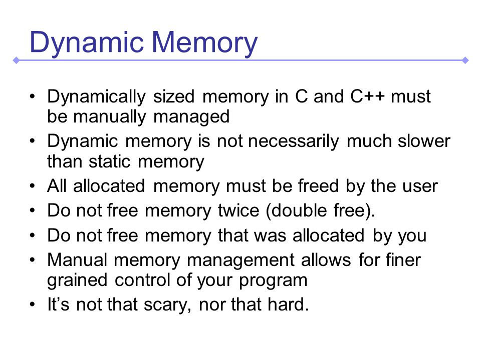 Dynamic Memory Dynamically sized memory in C and C++ must be manually managed Dynamic memory is not necessarily much slower than static memory All allocated memory must be freed by the user Do not free memory twice (double free).