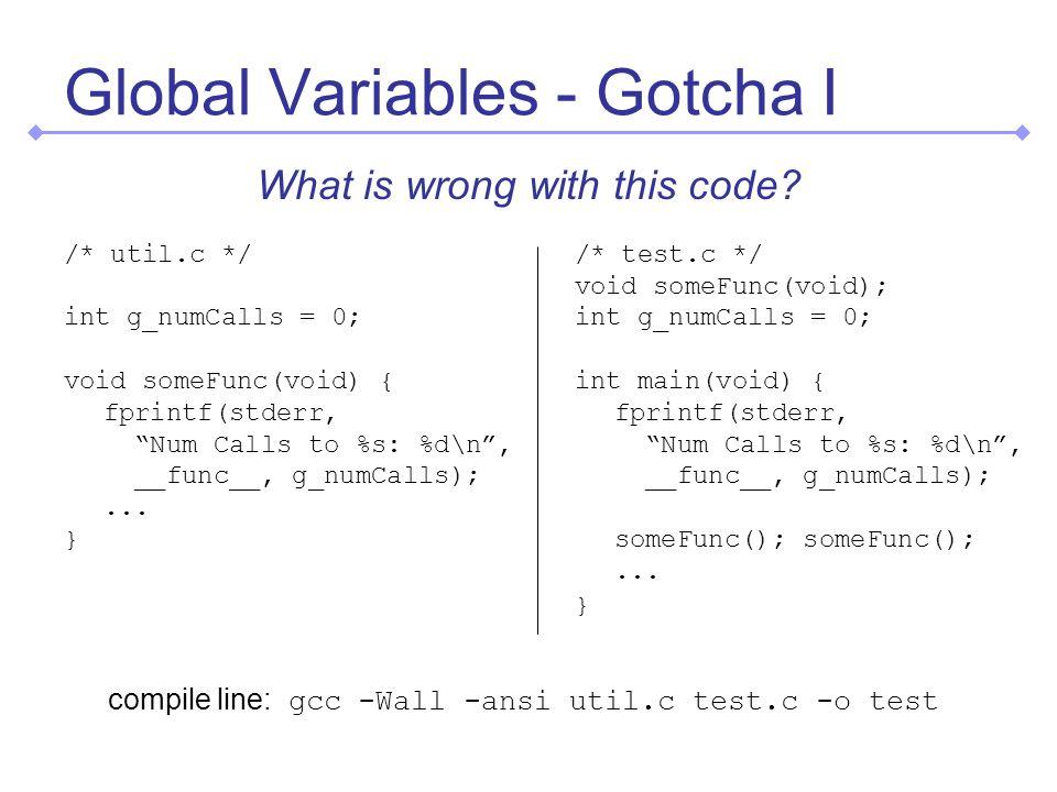Global Variables - Gotcha I /* util.c */ int g_numCalls = 0; void someFunc(void) { fprintf(stderr, Num Calls to %s: %d\n, __func__, g_numCalls);...