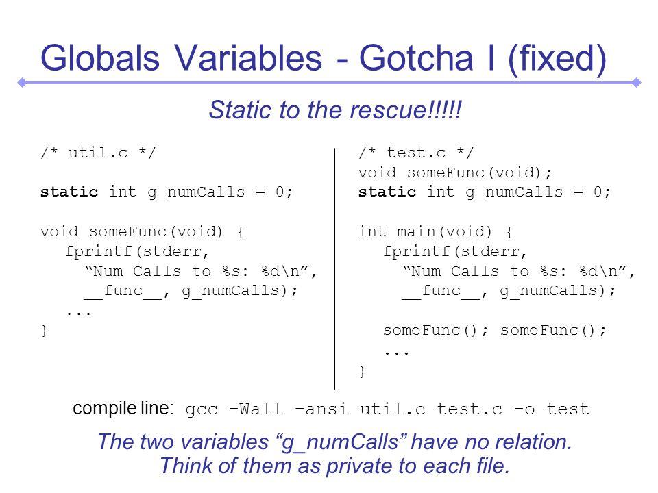 Globals Variables - Gotcha I (fixed) /* util.c */ static int g_numCalls = 0; void someFunc(void) { fprintf(stderr, Num Calls to %s: %d\n, __func__, g_numCalls);...