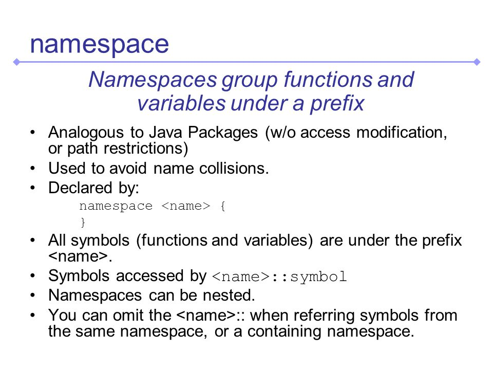 namespace Namespaces group functions and variables under a prefix Analogous to Java Packages (w/o access modification, or path restrictions) Used to avoid name collisions.