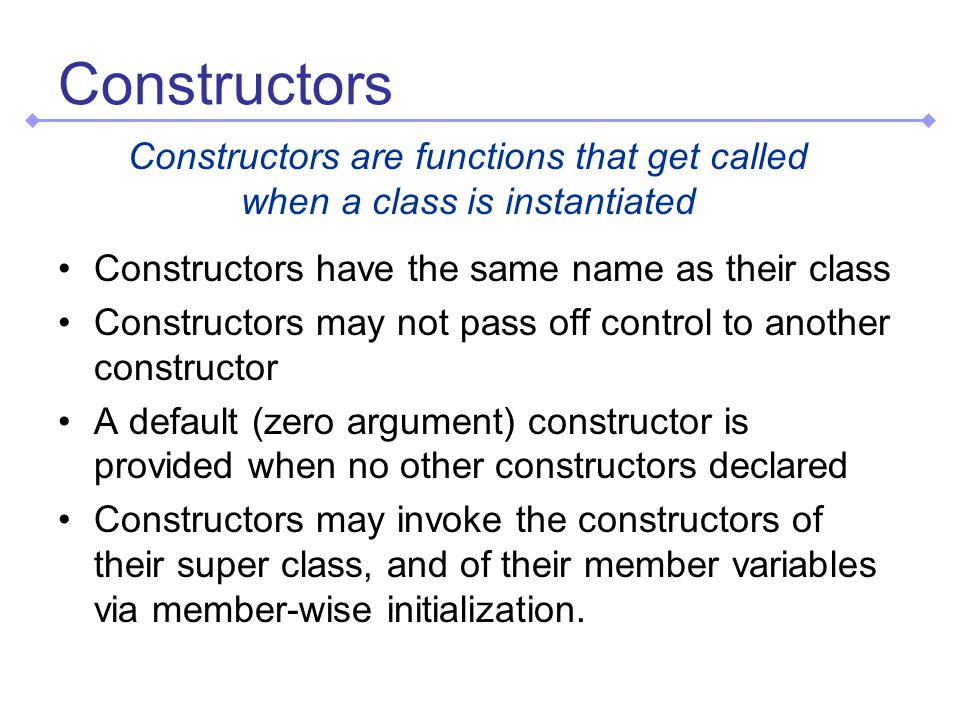 Constructors Constructors have the same name as their class Constructors may not pass off control to another constructor A default (zero argument) constructor is provided when no other constructors declared Constructors may invoke the constructors of their super class, and of their member variables via member-wise initialization.