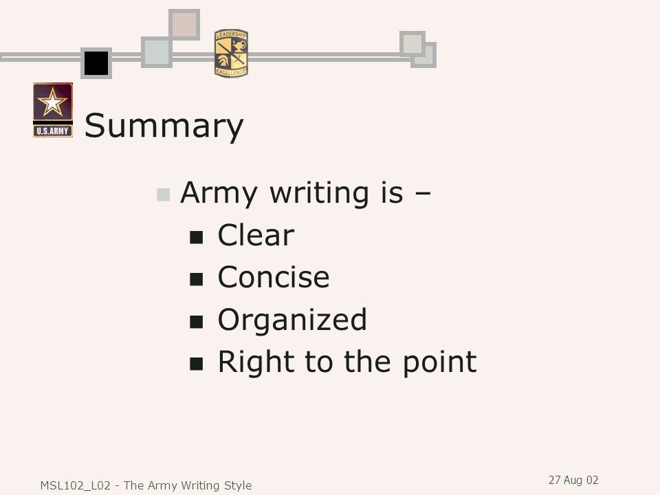 27 Aug 02 MSL102_L02 - The Army Writing Style Summary Army writing is – Clear Concise Organized Right to the point